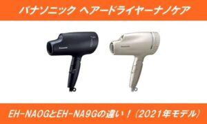 パナソニックヘアドライヤーナノケアEH-NA0GとEH-NA9Gの違いを徹底比較!